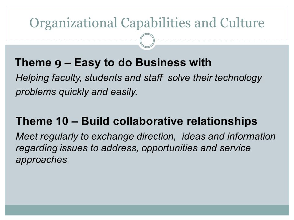 Organizational Capabilities and Culture Theme 9 – Easy to do Business with Helping faculty, students and staff solve their technology problems quickly