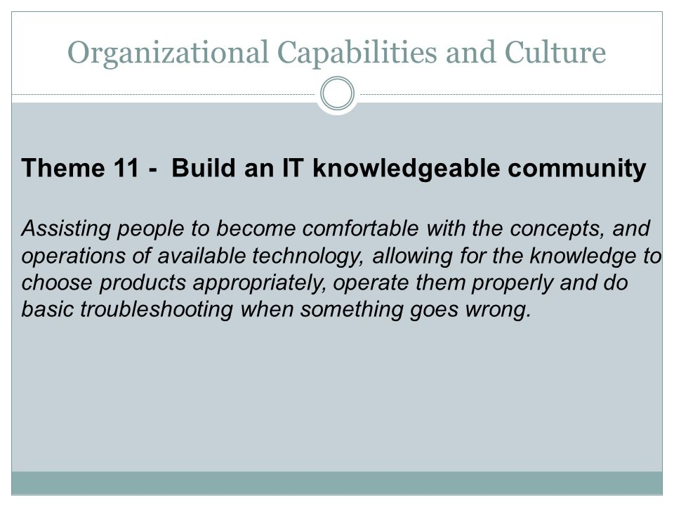 Theme 11 - Build an IT knowledgeable community Assisting people to become comfortable with the concepts, and operations of available technology, allow