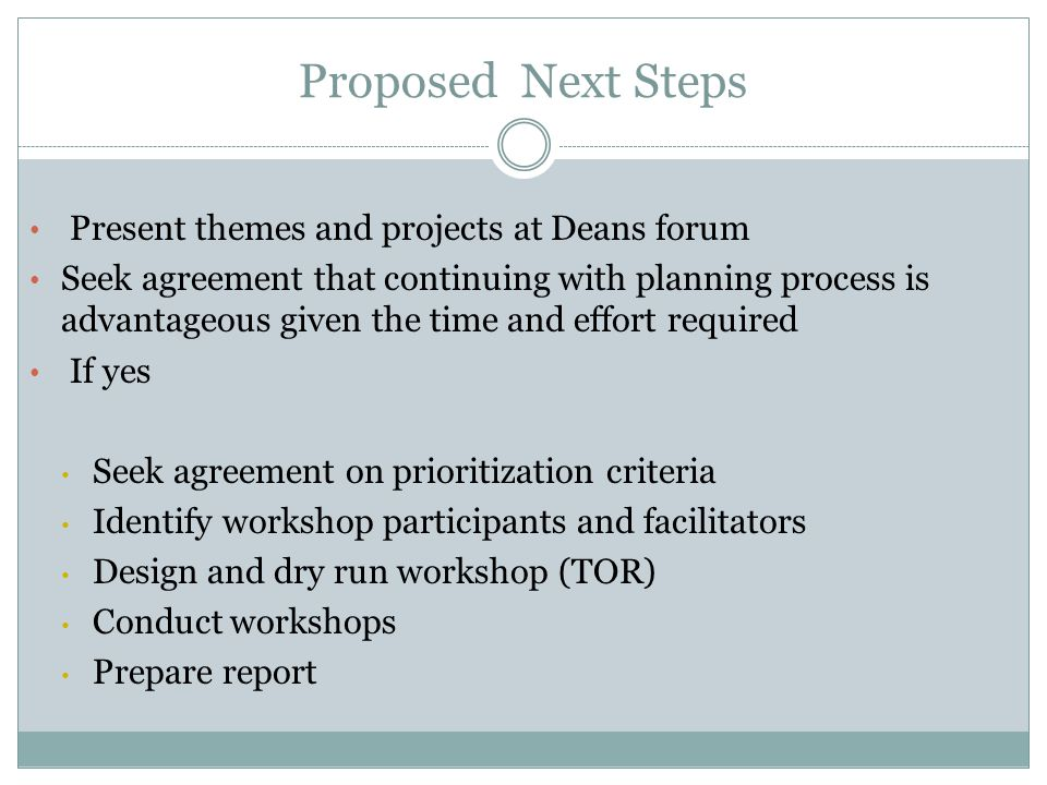 Present themes and projects at Deans forum Seek agreement that continuing with planning process is advantageous given the time and effort required If