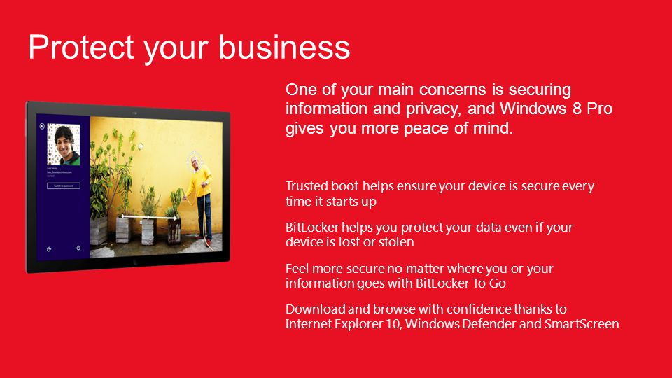 One of your main concerns is securing information and privacy, and Windows 8 Pro gives you more peace of mind.