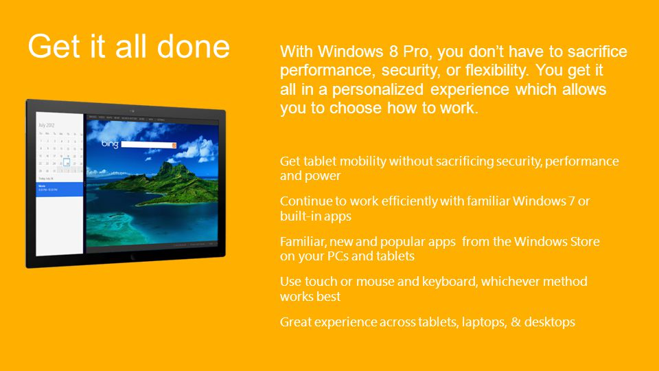 Get it all done With Windows 8 Pro, you dont have to sacrifice performance, security, or flexibility.
