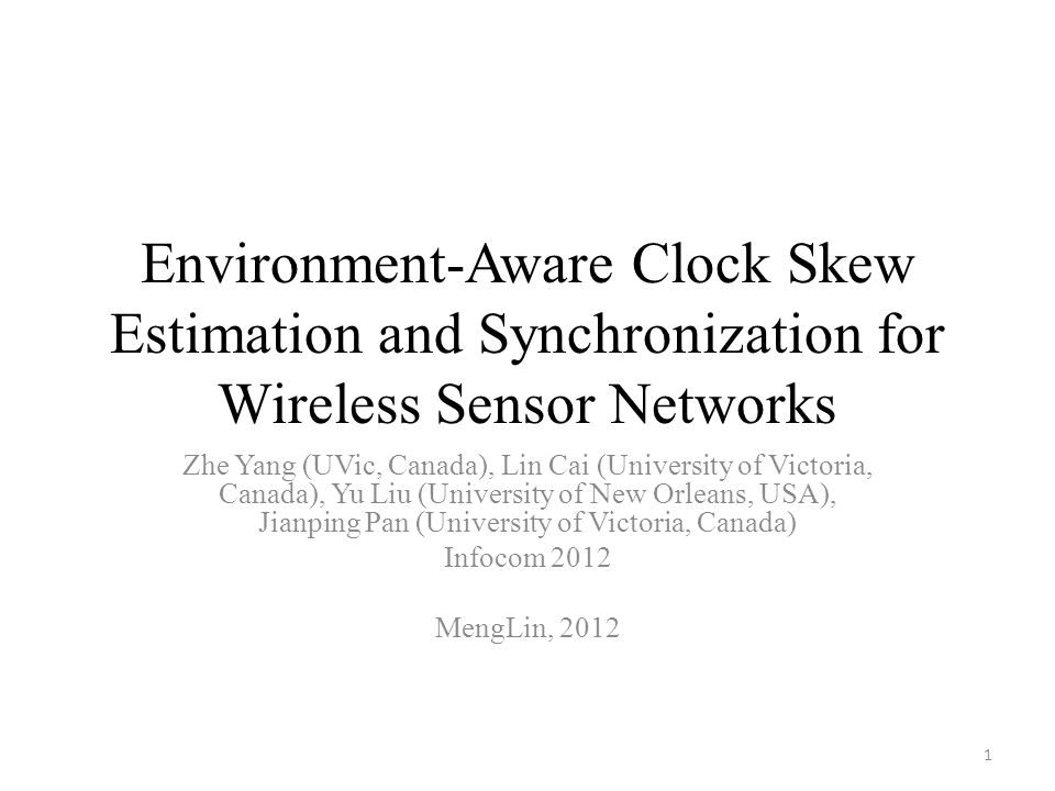 Environment-Aware Clock Skew Estimation and Synchronization for Wireless Sensor Networks Zhe Yang (UVic, Canada), Lin Cai (University of Victoria, Canada), Yu Liu (University of New Orleans, USA), Jianping Pan (University of Victoria, Canada) Infocom 2012 MengLin, 2012 1