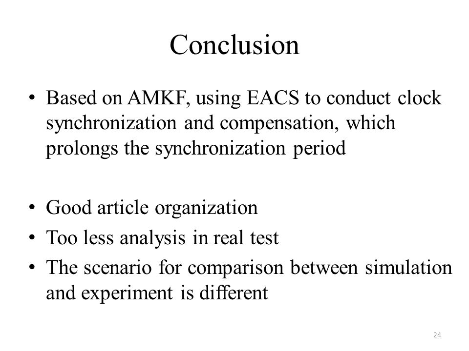 Conclusion Based on AMKF, using EACS to conduct clock synchronization and compensation, which prolongs the synchronization period Good article organization Too less analysis in real test The scenario for comparison between simulation and experiment is different 24