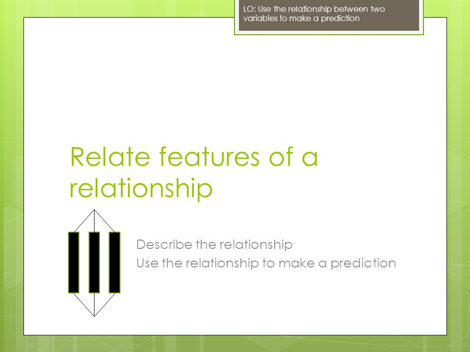 Relate features of a relationship Describe the relationship Use the relationship to make a prediction LO: Use the relationship between two variables t