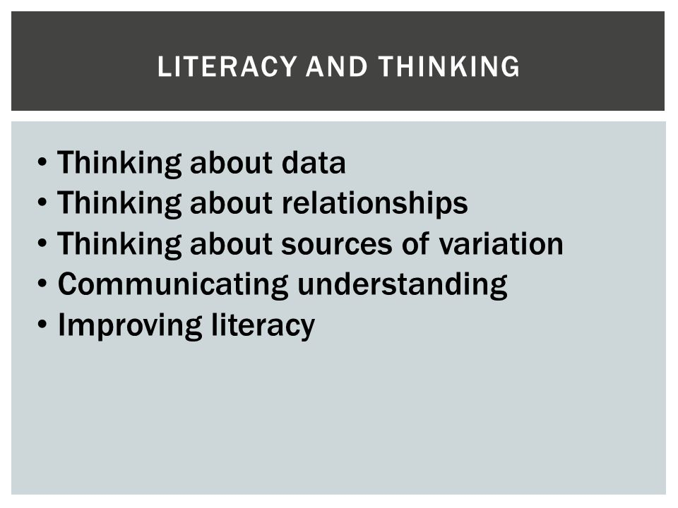 LITERACY AND THINKING Thinking about data Thinking about relationships Thinking about sources of variation Communicating understanding Improving liter