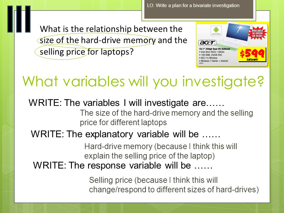 What variables will you investigate? LO: Write a plan for a bivariate investigation What is the relationship between the size of the hard-drive memory