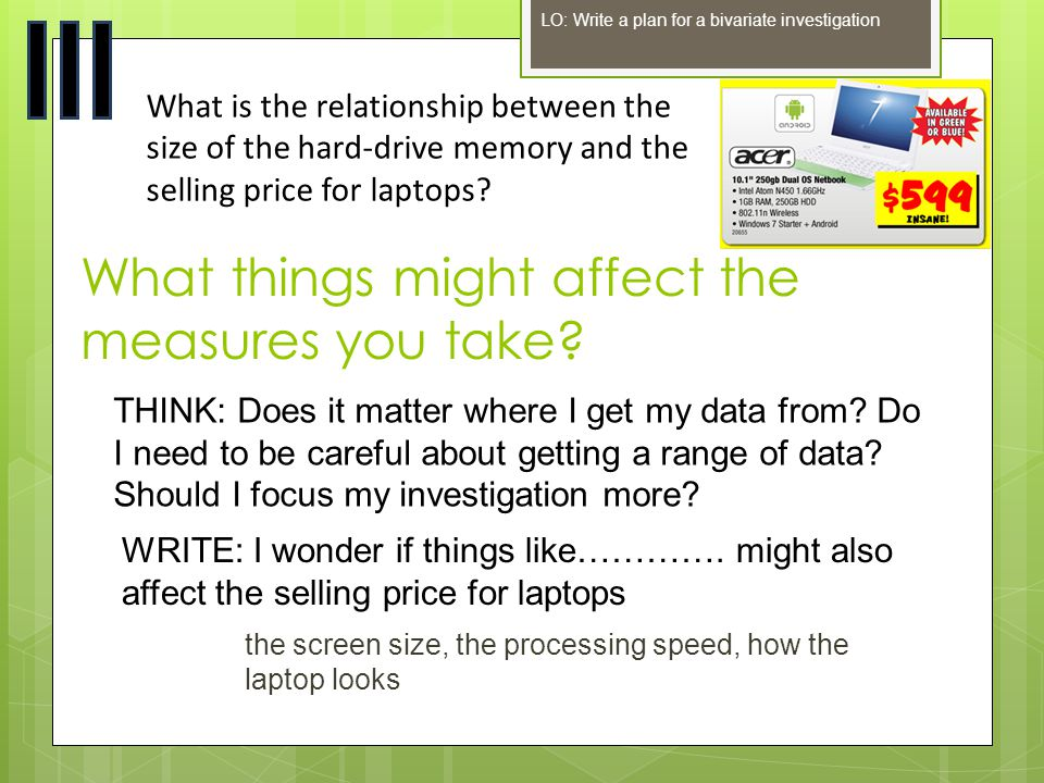 What things might affect the measures you take? LO: Write a plan for a bivariate investigation What is the relationship between the size of the hard-d