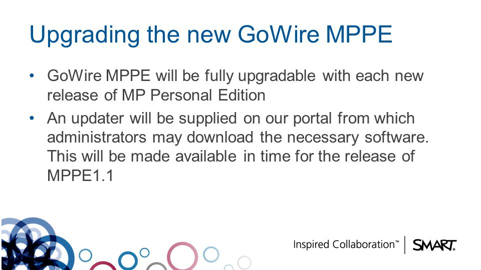 Upgrading the new GoWire MPPE GoWire MPPE will be fully upgradable with each new release of MP Personal Edition An updater will be supplied on our por