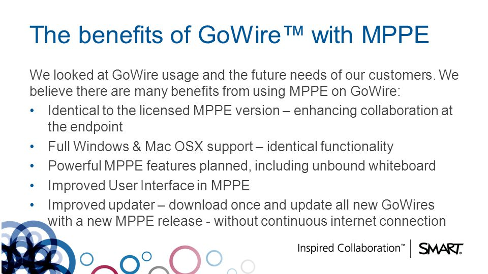 The benefits of GoWire with MPPE We looked at GoWire usage and the future needs of our customers. We believe there are many benefits from using MPPE o