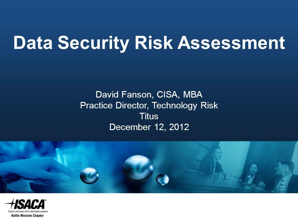 Slide Heading Data Security Risk Assessment David Fanson, CISA, MBA Practice Director, Technology Risk Titus December 12, 2012