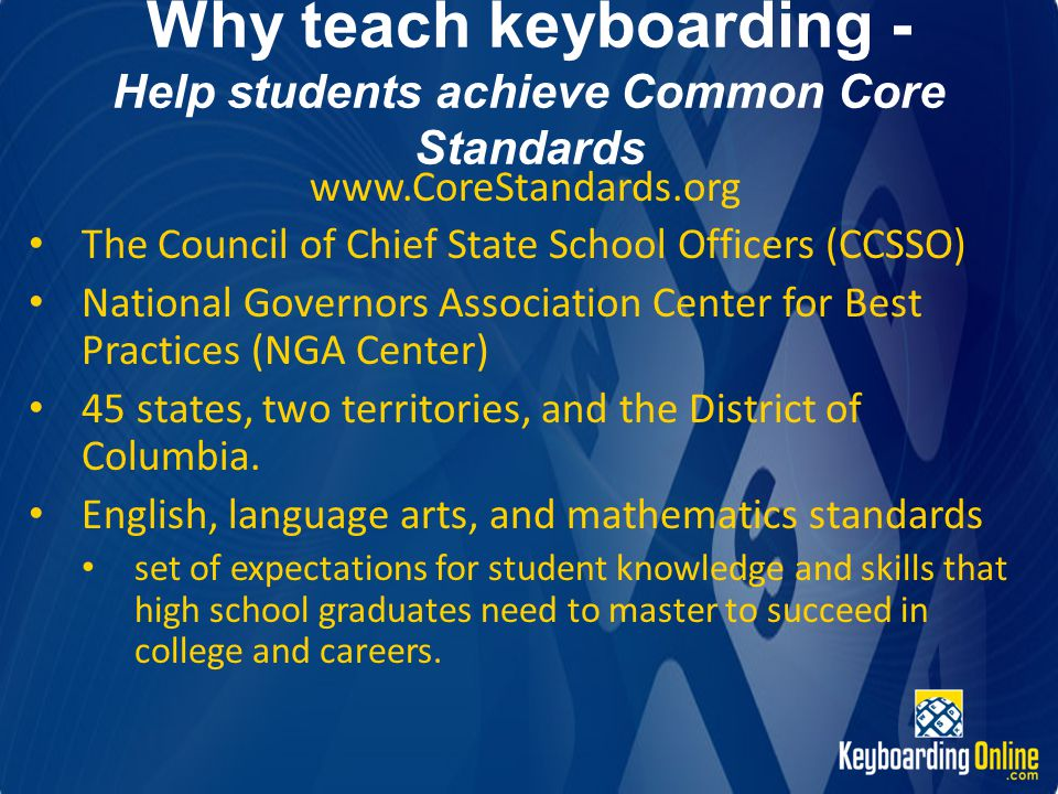Why teach keyboarding - Help students achieve Common Core Standards www.CoreStandards.org The Council of Chief State School Officers (CCSSO) National Governors Association Center for Best Practices (NGA Center) 45 states, two territories, and the District of Columbia.