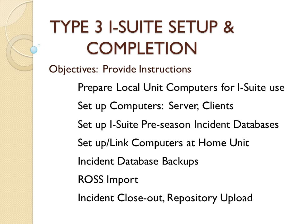 TYPE 3 I-SUITE SETUP & COMPLETION Objectives: Provide Instructions Prepare Local Unit Computers for I-Suite use Set up Computers: Server, Clients Set up I-Suite Pre-season Incident Databases Set up/Link Computers at Home Unit Incident Database Backups ROSS Import Incident Close-out, Repository Upload