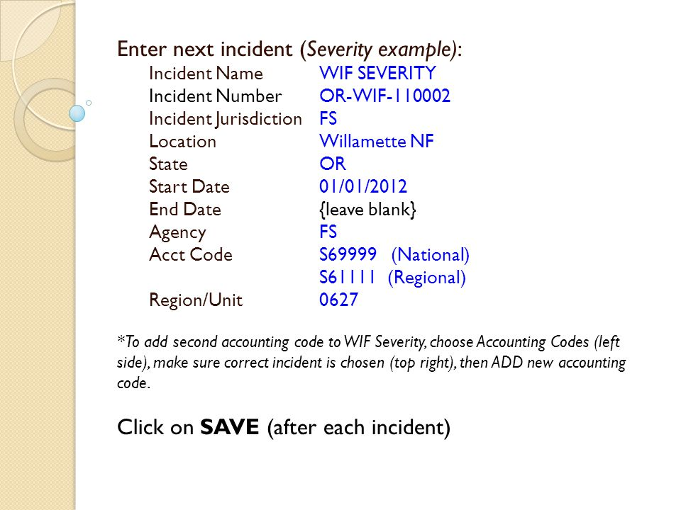 Enter next incident (Severity example): Incident NameWIF SEVERITY Incident NumberOR-WIF-110002 Incident JurisdictionFS Location Willamette NF State OR Start Date 01/01/2012 End Date {leave blank} Agency FS Acct Code S69999 (National) S61111(Regional) Region/Unit0627 *To add second accounting code to WIF Severity, choose Accounting Codes (left side), make sure correct incident is chosen (top right), then ADD new accounting code.