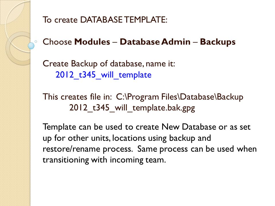 To create DATABASE TEMPLATE: Choose Modules – Database Admin – Backups Create Backup of database, name it: 2012_t345_will_template This creates file in: C:\Program Files\Database\Backup 2012_t345_will_template.bak.gpg Template can be used to create New Database or as set up for other units, locations using backup and restore/rename process.