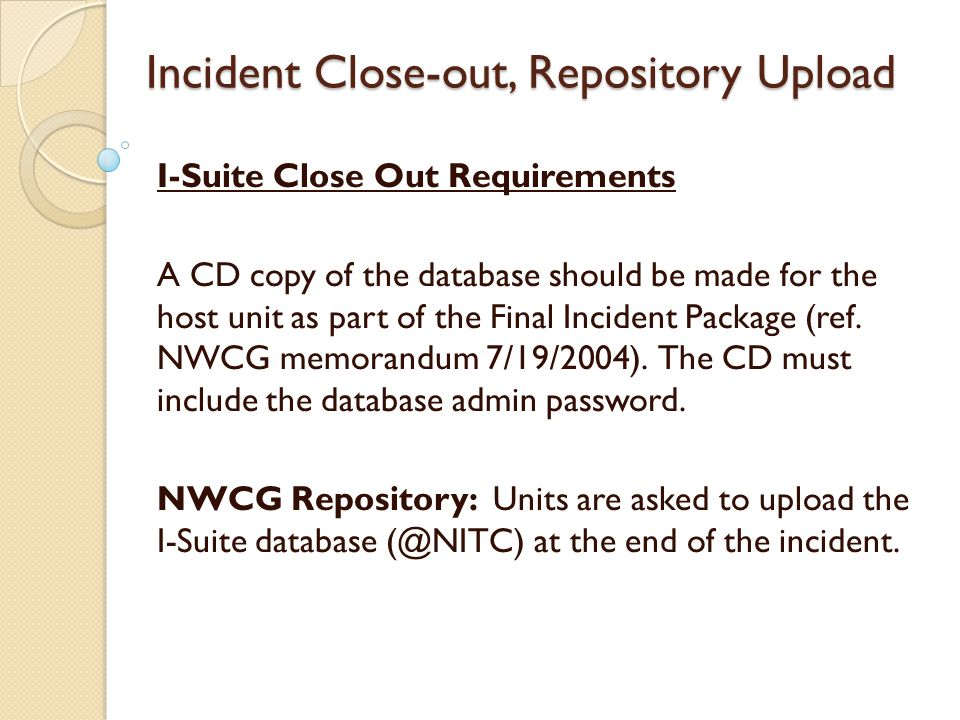 Incident Close-out, Repository Upload I-Suite Close Out Requirements A CD copy of the database should be made for the host unit as part of the Final Incident Package (ref.