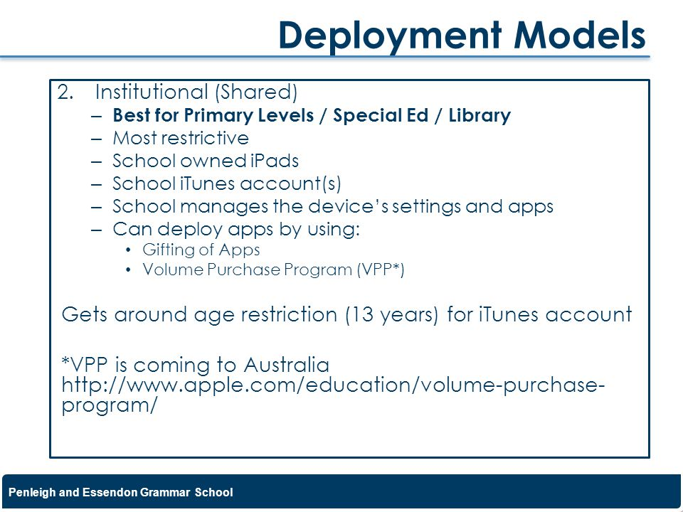 Penleigh and Essendon Grammar School 2.Institutional (Shared) – Best for Primary Levels / Special Ed / Library – Most restrictive – School owned iPads – School iTunes account(s) – School manages the devices settings and apps – Can deploy apps by using: Gifting of Apps Volume Purchase Program (VPP*) Gets around age restriction (13 years) for iTunes account *VPP is coming to Australia http://www.apple.com/education/volume-purchase- program/ Deployment Models