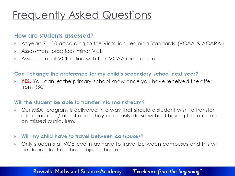 Frequently Asked Questions How are students assessed? At years 7 – 10 according to the Victorian Learning Standards (VCAA & ACARA ) Assessment practic