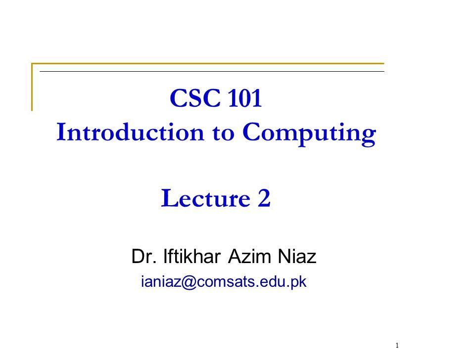 CSC 101 Introduction to Computing Lecture 2 Dr. Iftikhar Azim Niaz ianiaz@comsats.edu.pk 1