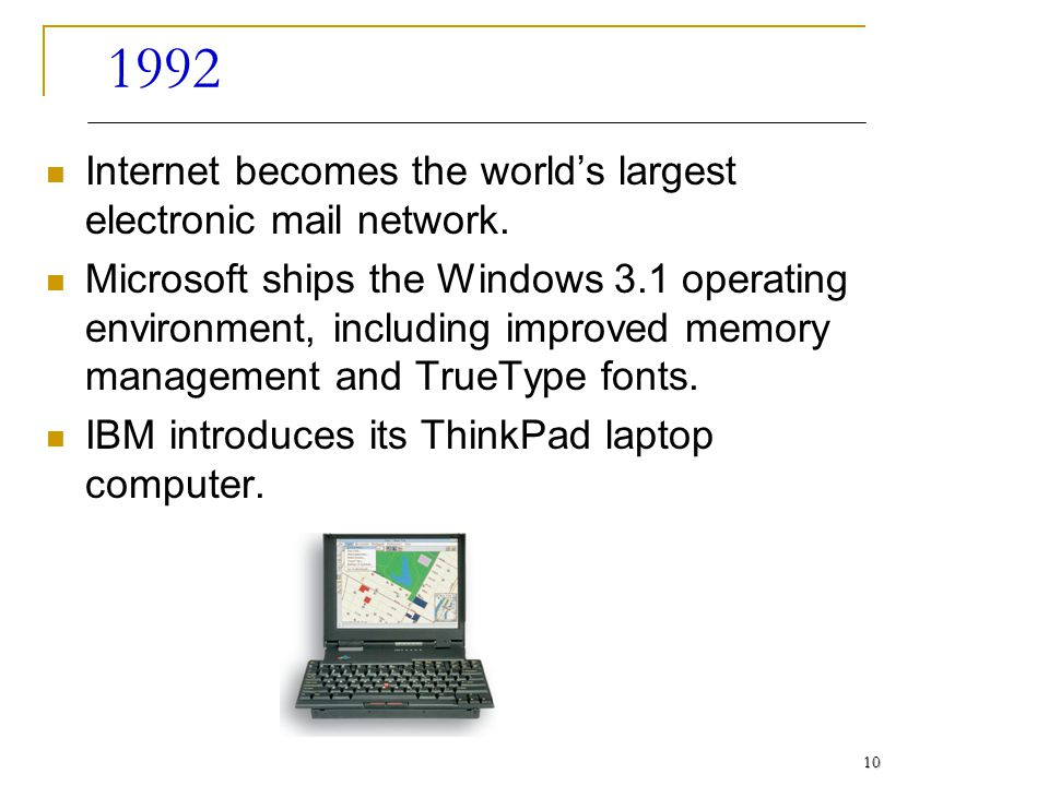 1992 Internet becomes the worlds largest electronic mail network. Microsoft ships the Windows 3.1 operating environment, including improved memory man
