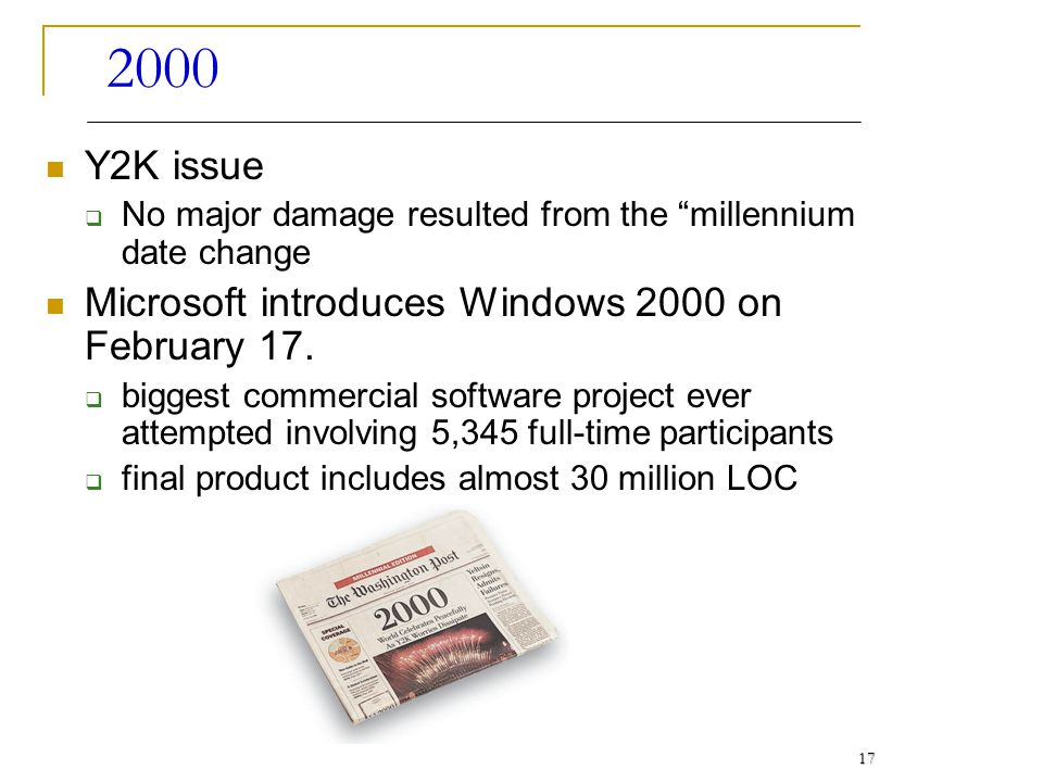 2000 Y2K issue No major damage resulted from the millennium date change Microsoft introduces Windows 2000 on February 17. biggest commercial software