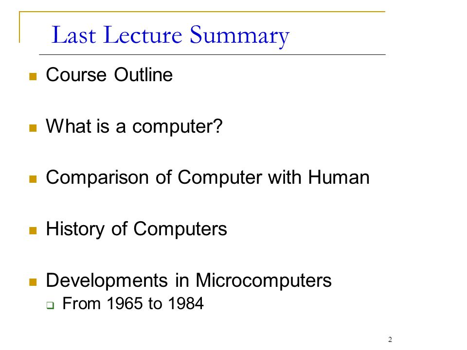2 Last Lecture Summary Course Outline What is a computer? Comparison of Computer with Human History of Computers Developments in Microcomputers From 1