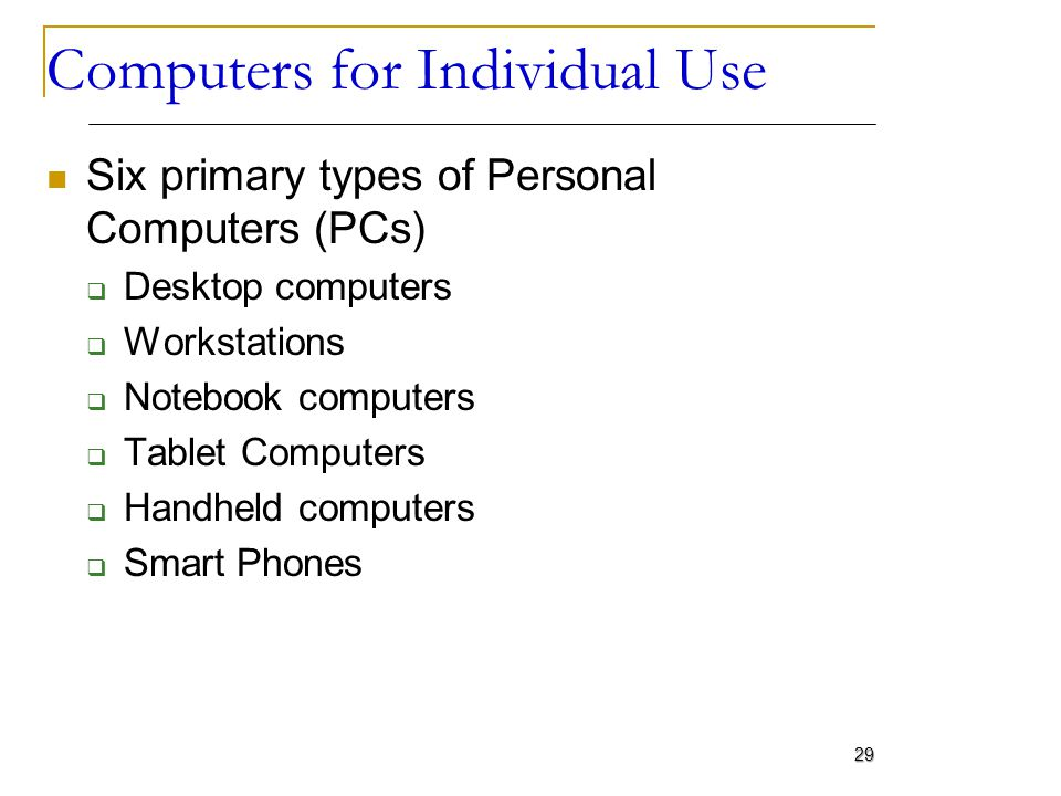 Computers for Individual Use Six primary types of Personal Computers (PCs) Desktop computers Workstations Notebook computers Tablet Computers Handheld