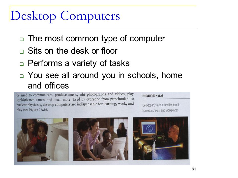 Desktop Computers The most common type of computer Sits on the desk or floor Performs a variety of tasks You see all around you in schools, home and o