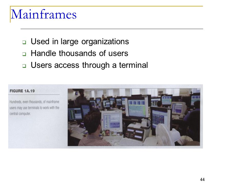 Mainframes Used in large organizations Handle thousands of users Users access through a terminal 44