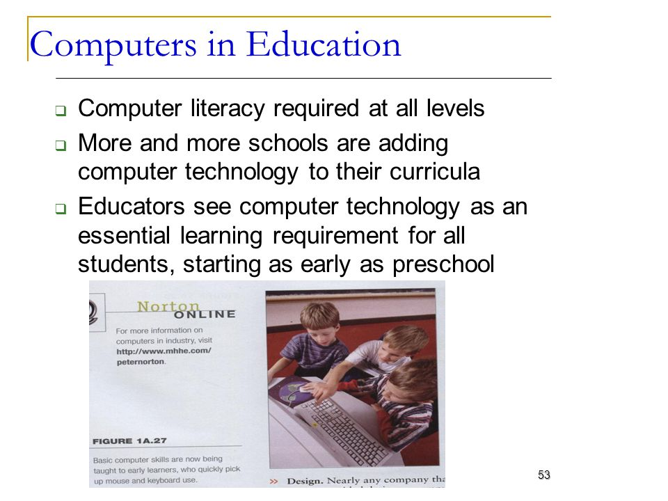 Computers in Education Computer literacy required at all levels More and more schools are adding computer technology to their curricula Educators see