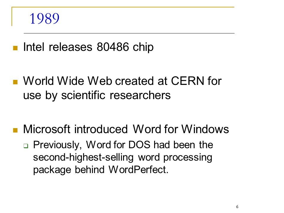 1989 Intel releases 80486 chip World Wide Web created at CERN for use by scientific researchers Microsoft introduced Word for Windows Previously, Word