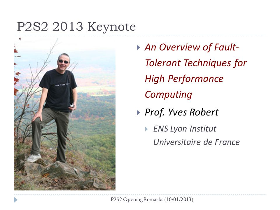 P2S2 2013 Keynote P2S2 Opening Remarks (10/01/2013) An Overview of Fault- Tolerant Techniques for High Performance Computing Prof. Yves Robert ENS Lyo
