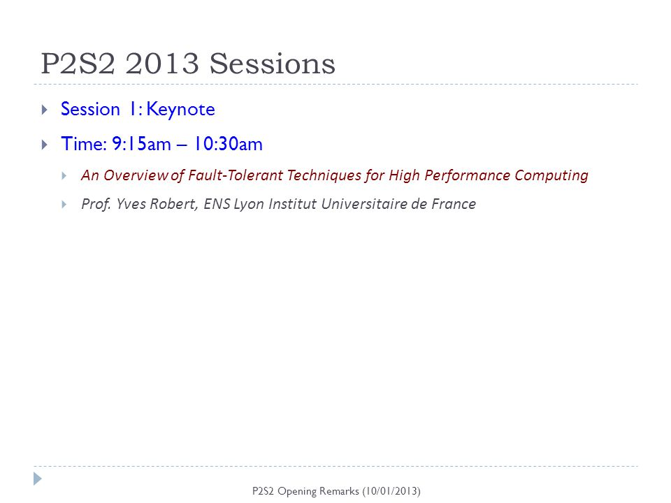 P2S2 2013 Sessions P2S2 Opening Remarks (10/01/2013) Session 1: Keynote Time: 9:15am – 10:30am An Overview of Fault-Tolerant Techniques for High Perfo