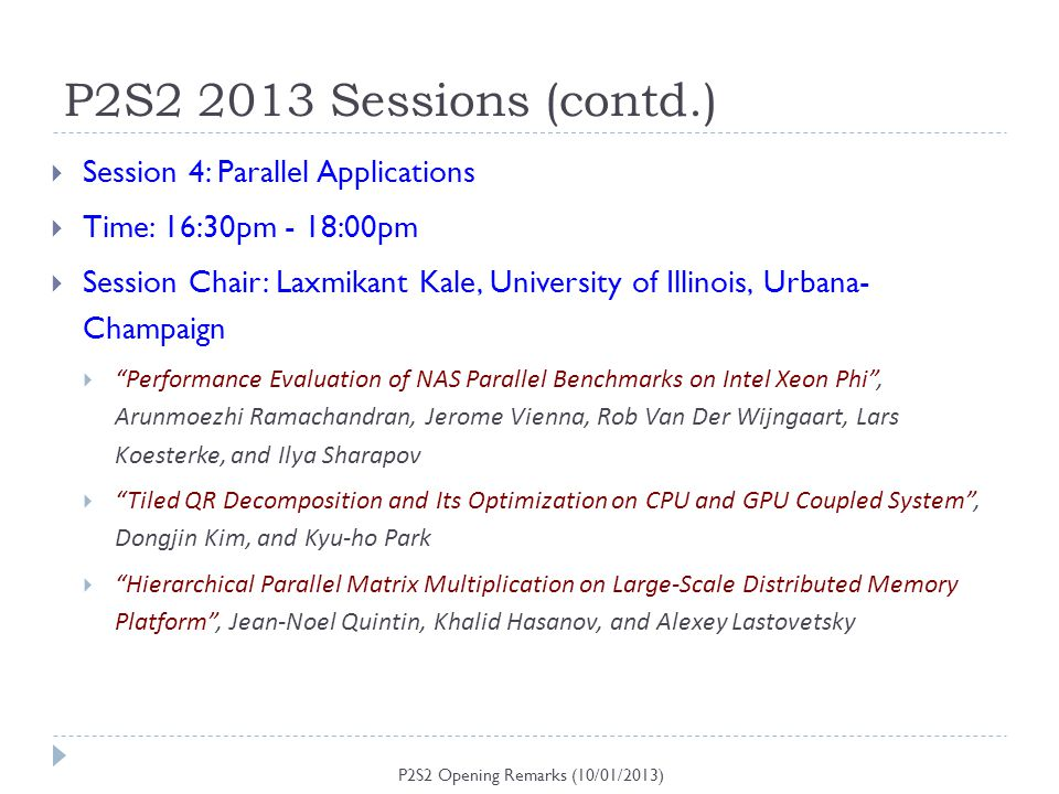P2S2 2013 Sessions (contd.) P2S2 Opening Remarks (10/01/2013) Session 4: Parallel Applications Time: 16:30pm - 18:00pm Session Chair: Laxmikant Kale,