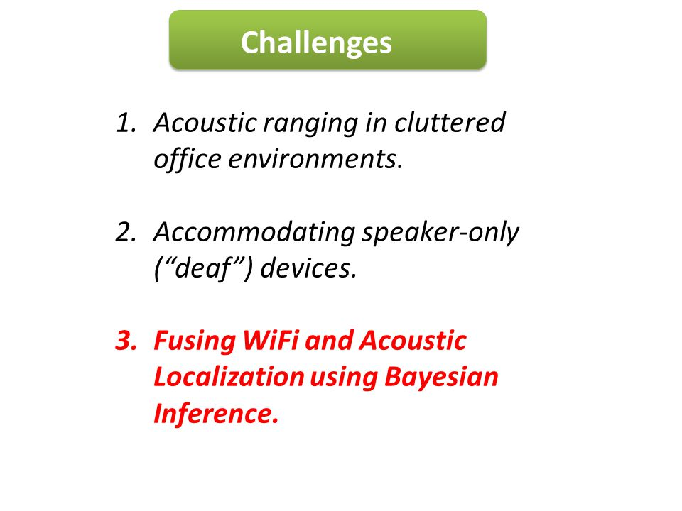 Challenges 1.Acoustic ranging in cluttered office environments. 2.Accommodating speaker-only (deaf) devices. 3.Fusing WiFi and Acoustic Localization u