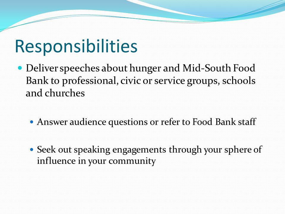 Responsibilities Deliver speeches about hunger and Mid-South Food Bank to professional, civic or service groups, schools and churches Answer audience questions or refer to Food Bank staff Seek out speaking engagements through your sphere of influence in your community