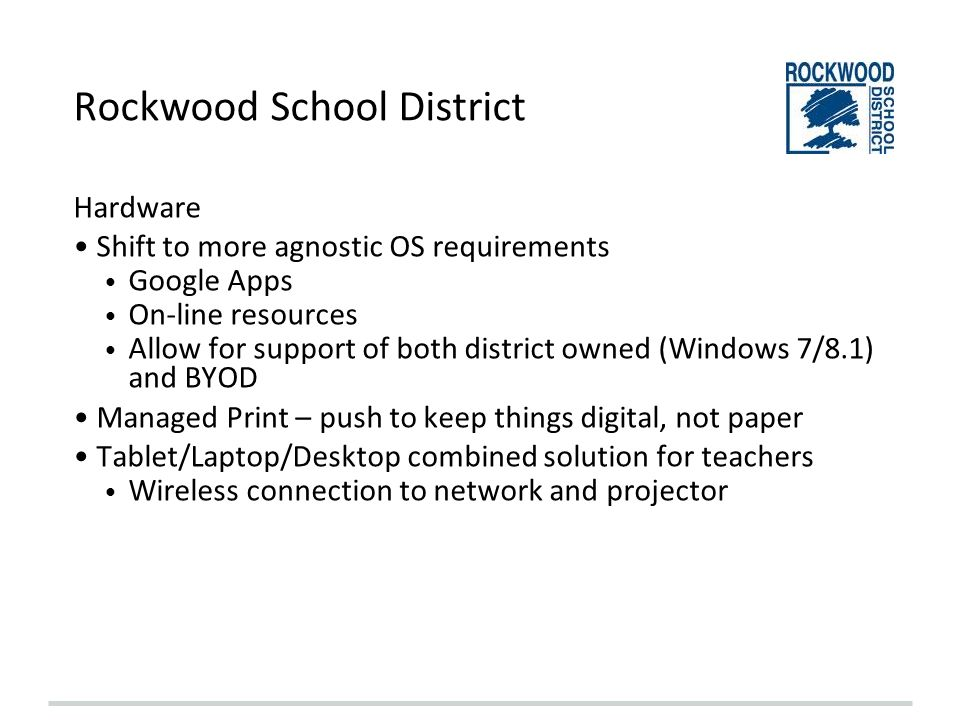 Rockwood School District Hardware Shift to more agnostic OS requirements Google Apps On-line resources Allow for support of both district owned (Windo