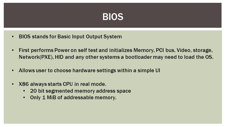 BIOS stands for Basic Input Output System First performs Power on self test and initializes Memory, PCI bus, Video, storage, Network(PXE), HID and any