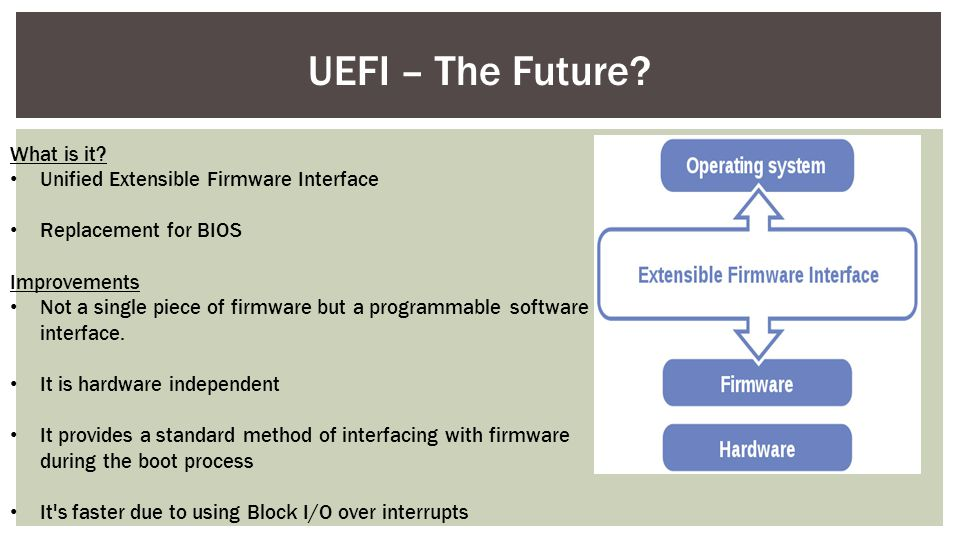What is it? Unified Extensible Firmware Interface Replacement for BIOS Improvements Not a single piece of firmware but a programmable software interfa