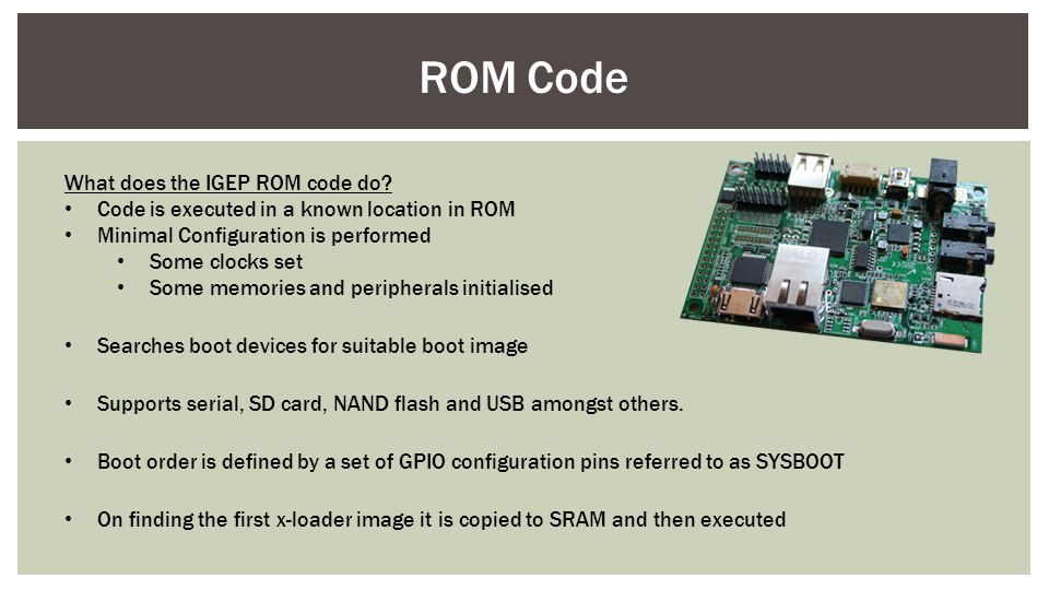 ROM Code What does the IGEP ROM code do? Code is executed in a known location in ROM Minimal Configuration is performed Some clocks set Some memories