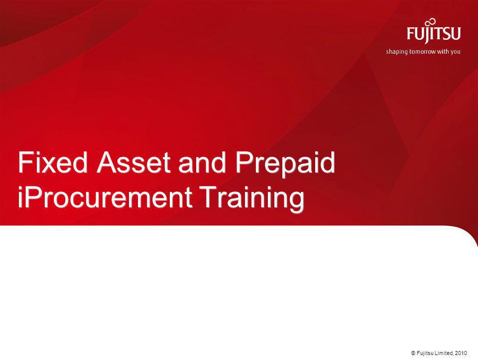 © Fujitsu Limited, 2010 Fixed Asset and Prepaid iProcurement Training