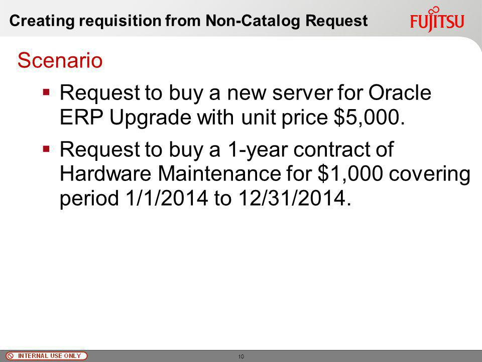© Fujitsu Limited, 2010 Creating requisition from Non-Catalog Request Scenario Request to buy a new server for Oracle ERP Upgrade with unit price $5,000.