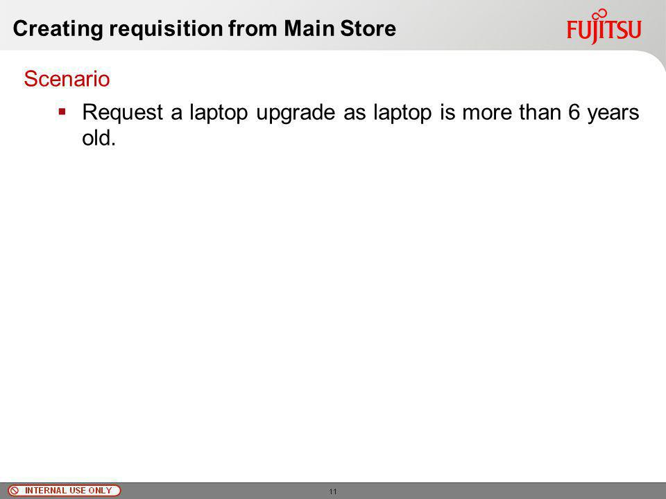 © Fujitsu Limited, 2010 Creating requisition from Main Store Scenario Request a laptop upgrade as laptop is more than 6 years old.