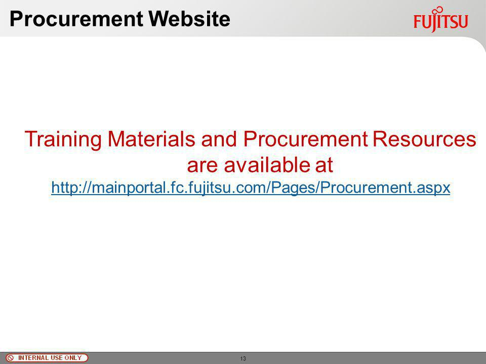 © Fujitsu Limited, 2010 Procurement Website Training Materials and Procurement Resources are available at http://mainportal.fc.fujitsu.com/Pages/Procurement.aspx 13