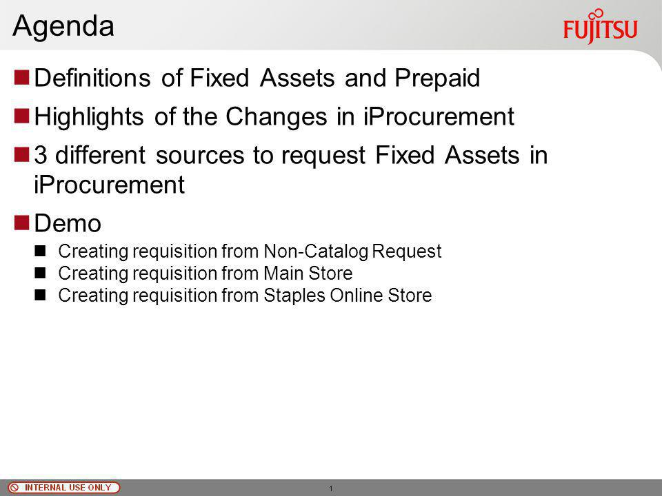 © Fujitsu Limited, 2010 Agenda Definitions of Fixed Assets and Prepaid Highlights of the Changes in iProcurement 3 different sources to request Fixed Assets in iProcurement Demo Creating requisition from Non-Catalog Request Creating requisition from Main Store Creating requisition from Staples Online Store 1