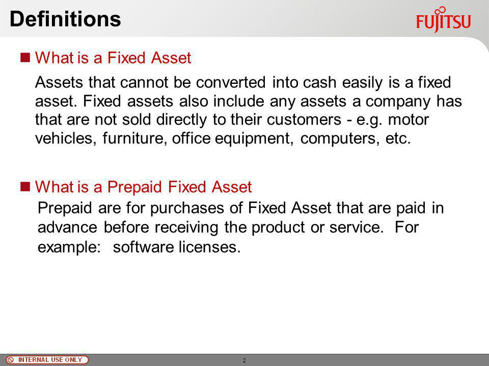 © Fujitsu Limited, 2010 Definitions What is a Fixed Asset Assets that cannot be converted into cash easily is a fixed asset.