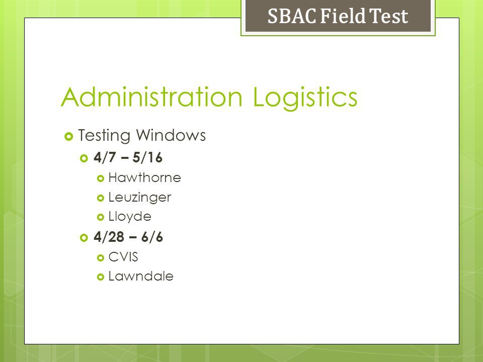 Administration Logistics Testing Windows 4/7 – 5/16 Hawthorne Leuzinger Lloyde 4/28 – 6/6 CVIS Lawndale SBAC Field Test