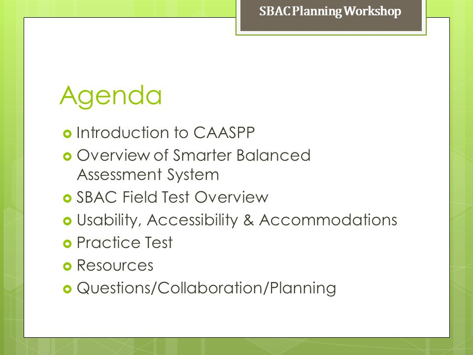 Agenda Introduction to CAASPP Overview of Smarter Balanced Assessment System SBAC Field Test Overview Usability, Accessibility & Accommodations Practi