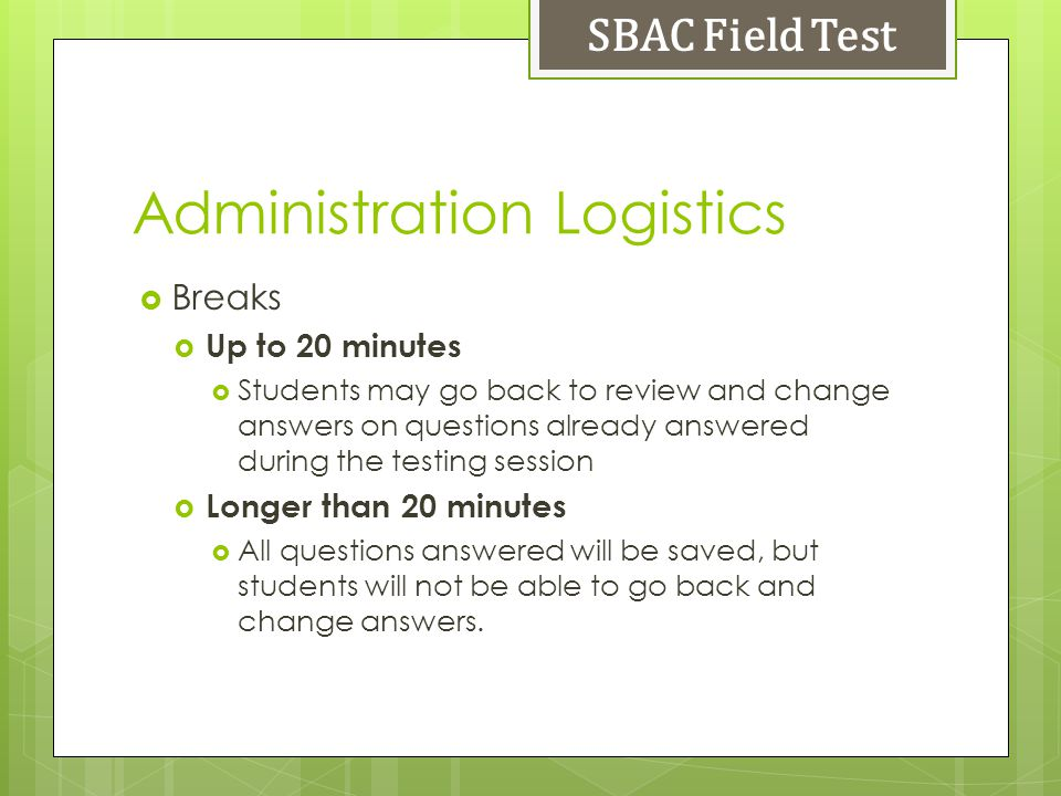 Administration Logistics Breaks Up to 20 minutes Students may go back to review and change answers on questions already answered during the testing session Longer than 20 minutes All questions answered will be saved, but students will not be able to go back and change answers.