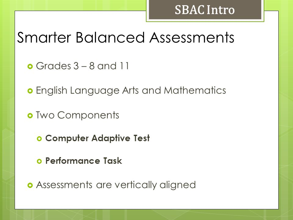 Smarter Balanced Assessments SBAC Intro Grades 3 – 8 and 11 English Language Arts and Mathematics Two Components Computer Adaptive Test Performance Ta