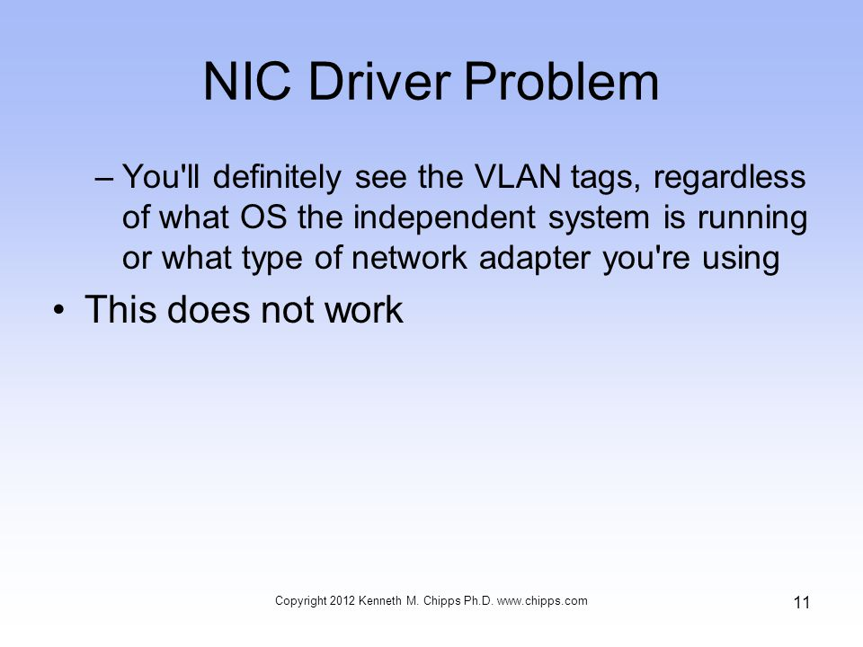 NIC Driver Problem –You ll definitely see the VLAN tags, regardless of what OS the independent system is running or what type of network adapter you re using This does not work Copyright 2012 Kenneth M.